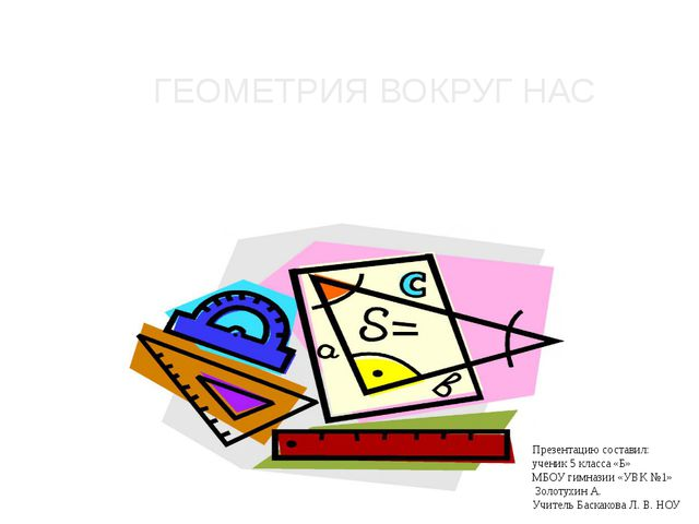 ГЕОМЕТРИЯ ВОКРУГ НАС Презентацию составил: ученик 5 класса «Б» МБОУ гимназии...