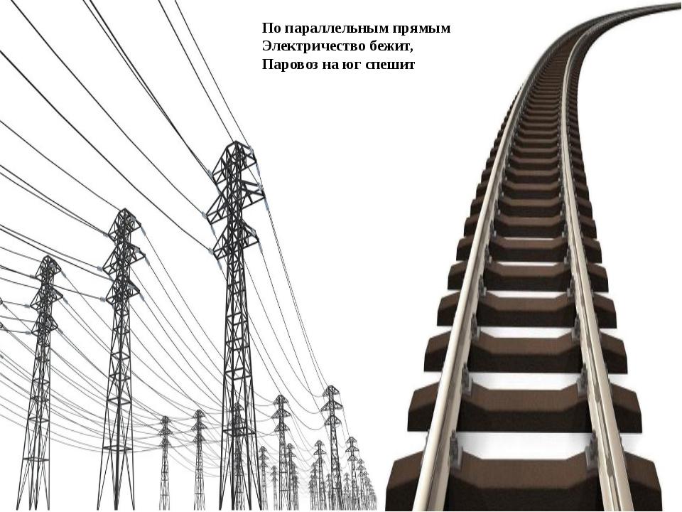 По параллельным прямым Электричество бежит, Паровоз на юг спешит