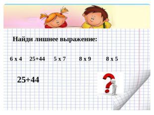 Найди лишнее выражение: 6 х 4 25+44 5 х 7 8 х 9 8 х 5 25+44