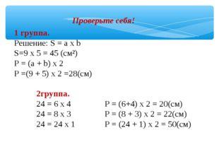 Проверьте себя! 1 группа. Решение: S = а х b S=9 х 5 = 45 (см²) Р = (а + b) х
