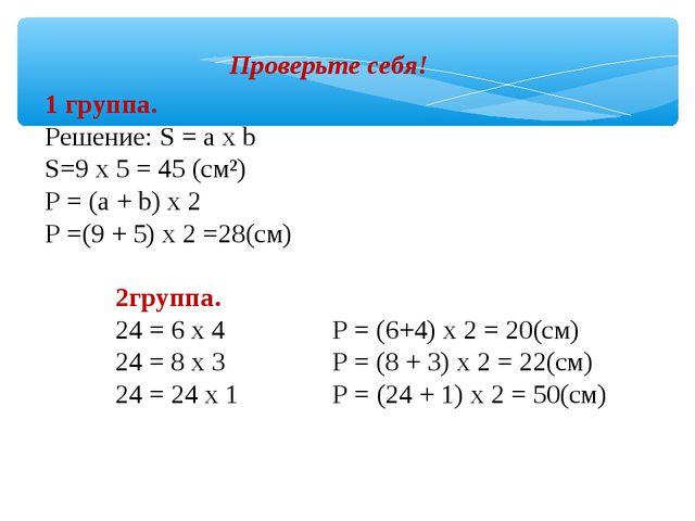 Проверьте себя! 1 группа. Решение: S = а х b S=9 х 5 = 45 (см²) Р = (а + b) х...