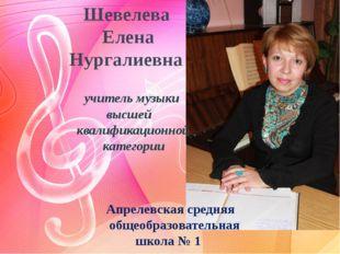 Шевелева Елена Нургалиевна учитель музыки высшей квалификационной категории
