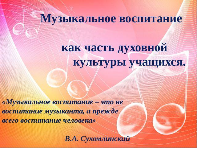 Музыкальное воспитание как часть духовной культуры учащихся. «Музыкальное во...