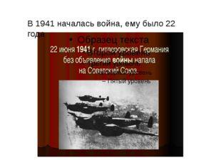 В 1941 началась война, ему было 22 года