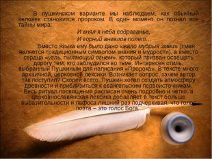 В пушкинском варианте мы наблюдаем, как обычный человек становится пророком
