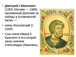 Дмитрий I Иванович (1350, Москва— 1389), прозванный Донским за победу в Кул