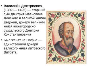 Василий I Дмитриевич (1389 — 1425)—старший сын Дмитрия Ивановича Донского