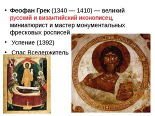 Феофан Грек (1340 — 1410)— великий русский и византийский иконописец, миниа
