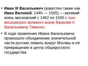 Иван III Васильевич (известен также как Иван Великий; 1440— 1505)— великий