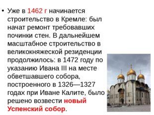 Уже в 1462 г начинается строительство в Кремле: был начат ремонт требовавших