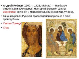 Андрей Рублёв (1360— 1428, Москва)— наиболее известный и почитаемый мастер