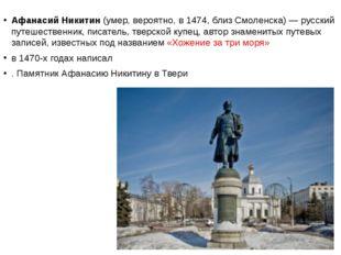 Афанасий Никитин (умер, вероятно, в 1474, близ Смоленска)— русский путешест