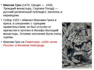 Максим Грек (1470, Греция— 1556, Троицкий монастырь, Сергиев Посад)— русск