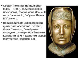 София Фоминична Палеолог (1455— 1503), великая княгиня московская, вторая же