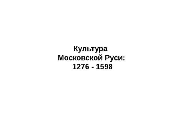 Культура Московской Руси: 1276 - 1598