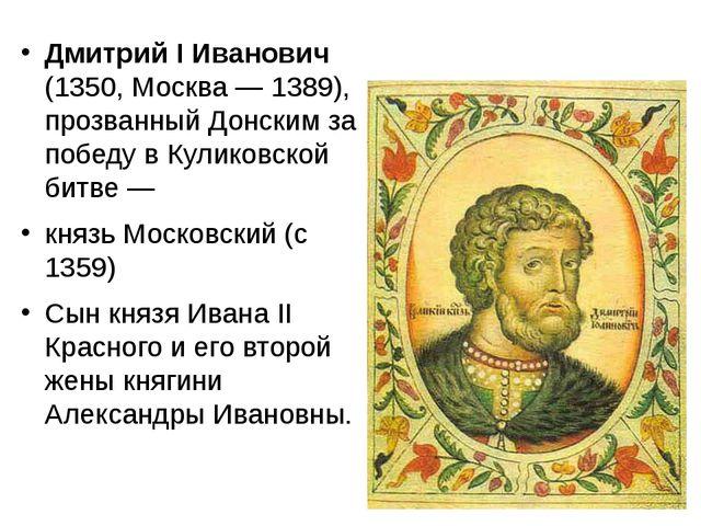Дмитрий I Иванович (1350, Москва— 1389), прозванный Донским за победу в Кул...