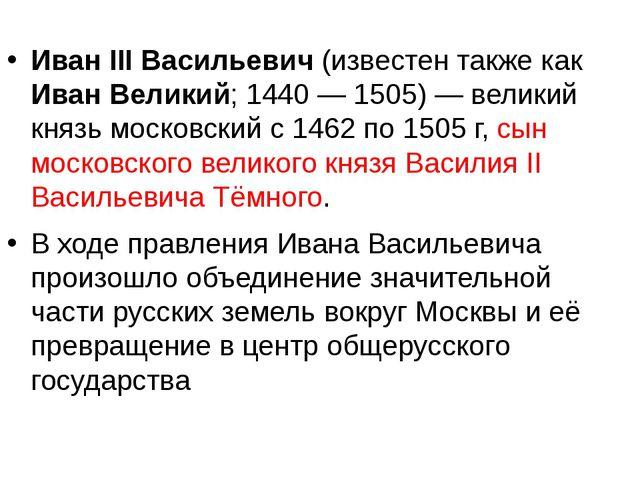 Иван III Васильевич (известен также как Иван Великий; 1440— 1505)— великий...