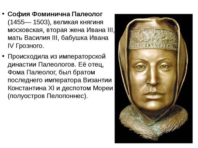София Фоминична Палеолог (1455— 1503), великая княгиня московская, вторая же...