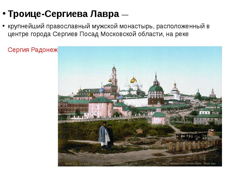 Троице-Сергиева Лавра— крупнейший православный мужской монастырь, расположе...