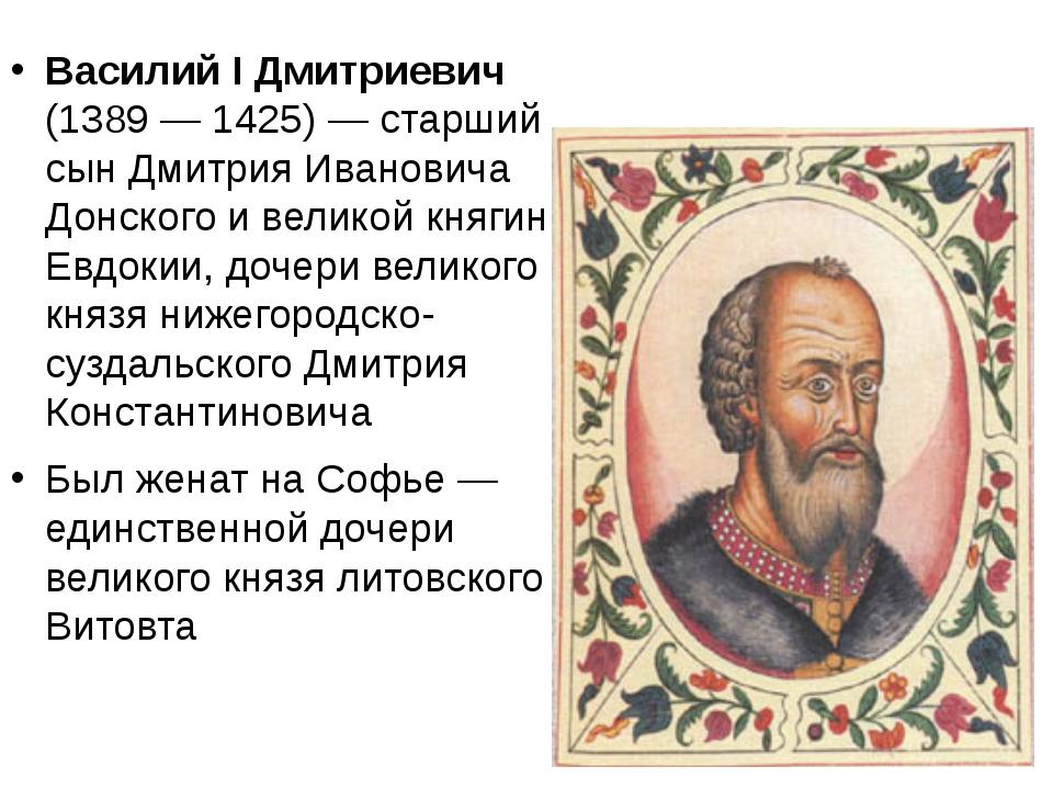 Василий I Дмитриевич (1389 — 1425)—старший сын Дмитрия Ивановича Донского...