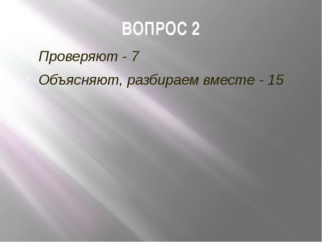ВОПРОС 2 Проверяют - 7 Объясняют, разбираем вместе - 15