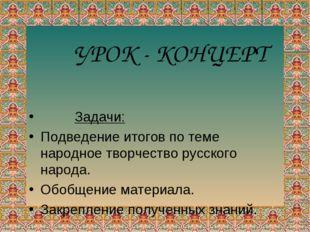 Задачи: Подведение итогов по теме народное творчество русского народа. Обобщ