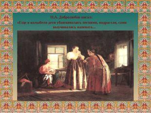 . Н.А. Добролюбов писал: «Еще в колыбели дети убаюкивались песнями, подрастая