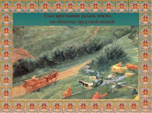 Ехал крестьянин пахать землю, он облегчал труд свой песней