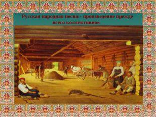 Русская народная песня - произведение прежде всего коллективное.