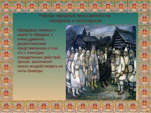 Русские народные песни делятся на обрядовые и необрядовые Обрядовые связаны с