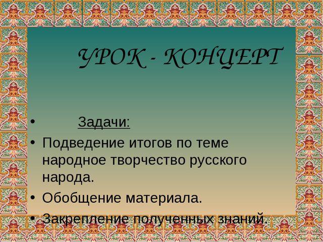 Задачи: Подведение итогов по теме народное творчество русского народа. Обобщ...