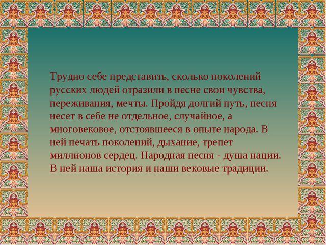 Трудно себе представить, сколько поколений русских людей отразили в песне св...