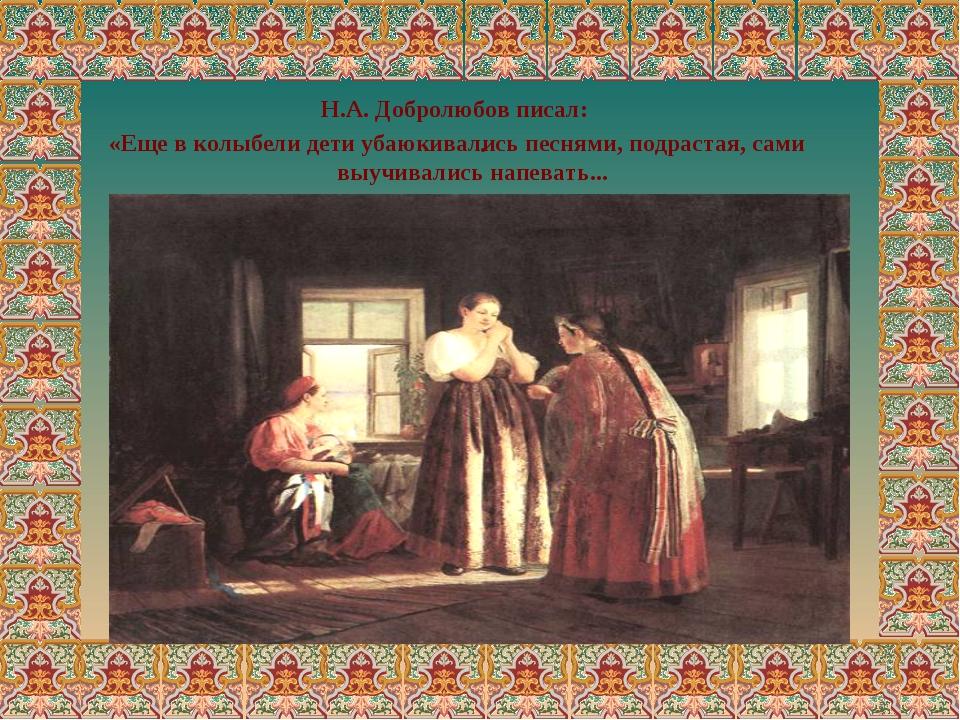 . Н.А. Добролюбов писал: «Еще в колыбели дети убаюкивались песнями, подрастая...