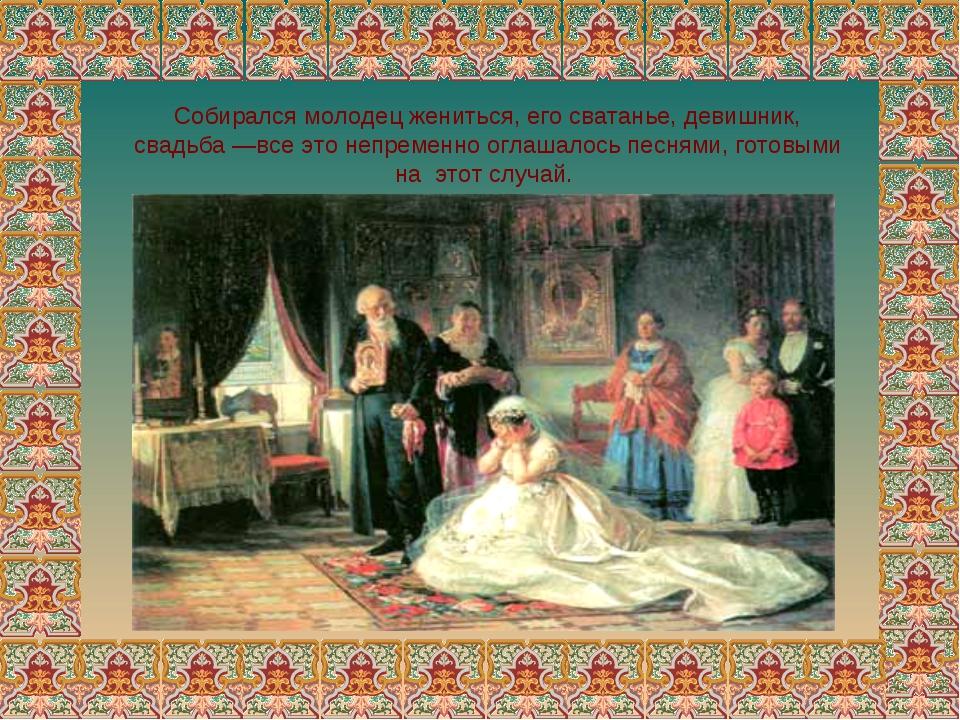 Собирался молодец жениться, его сватанье, девишник, свадьба —все это непремен...