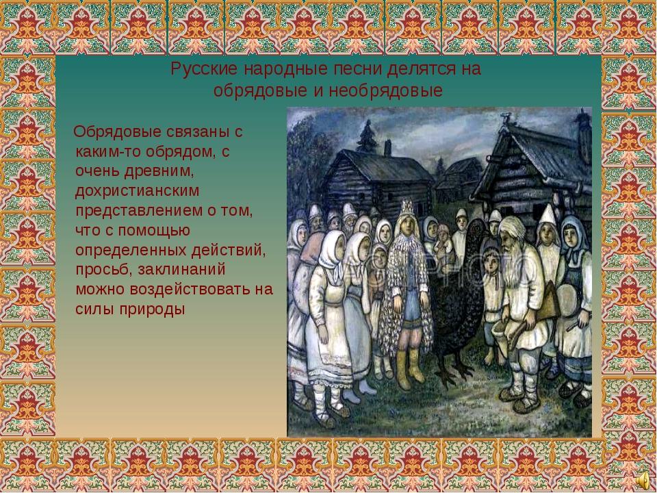 Русские народные песни делятся на обрядовые и необрядовые Обрядовые связаны с...