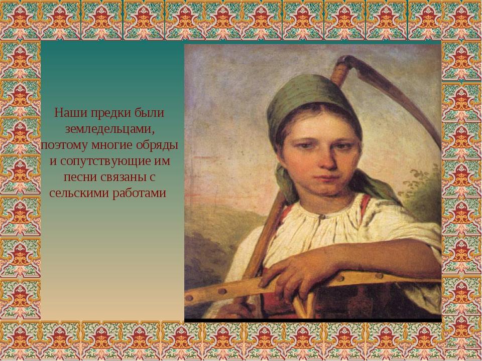 Наши предки были земледельцами, поэтому многие обряды и сопутствующие им пес...