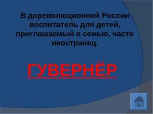 В дореволюционной России воспитатель для детей, приглашаемый в семью, часто и