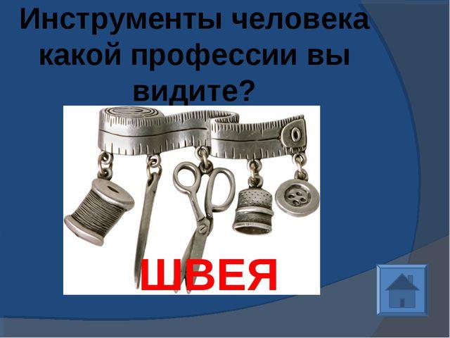 Инструменты человека какой профессии вы видите? ШВЕЯ