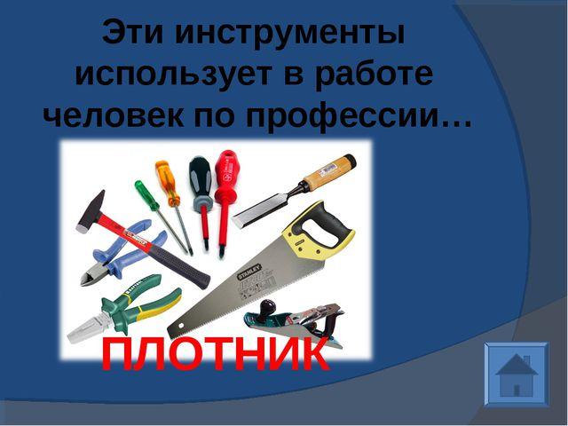 Эти инструменты использует в работе человек по профессии… ПЛОТНИК