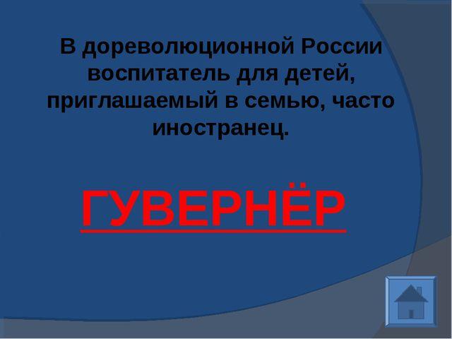В дореволюционной России воспитатель для детей, приглашаемый в семью, часто и...