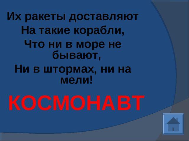 Их ракеты доставляют На такие корабли, Что ни в море не бывают, Ни в штормах,...