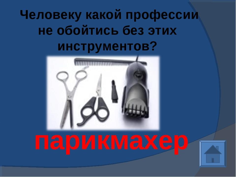 Человеку какой профессии не обойтись без этих инструментов? парикмахер