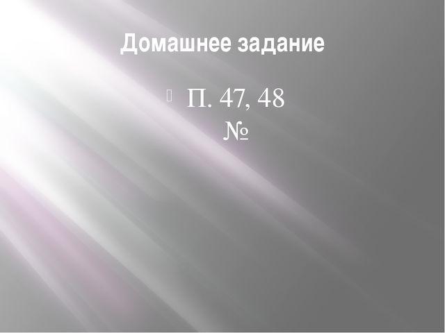 Домашнее задание П. 47, 48 №