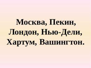 Москва, Пекин, Лондон, Нью-Дели, Хартум, Вашингтон.