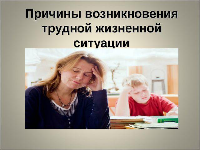 Причины возникновения трудной жизненной ситуации