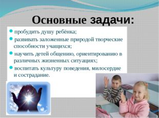 Основные задачи: пробудить душу ребёнка; развивать заложенные природой творче
