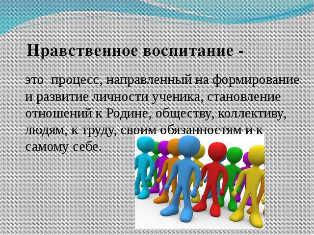 это процесс, направленный на формирование и развитие личности ученика, станов...