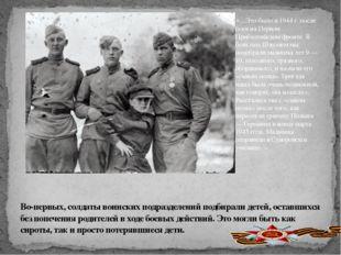 Во-первых, солдаты воинских подразделений подбирали детей, оставшихся без по