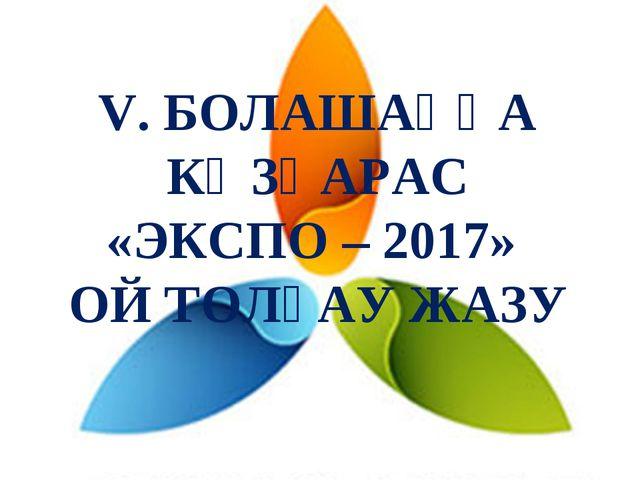 V. БОЛАШАҚҚА КӨЗҚАРАС «ЭКСПО – 2017» ОЙ ТОЛҒАУ ЖАЗУ