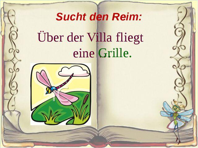 Sucht den Reim: Über der Villa fliegt eine … Grille.